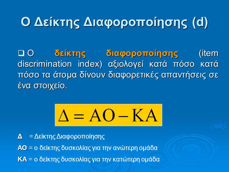 Ο Δείκτης Διαφοροποίησης (d) Δ Δ = Δείκτης Διαφοροποίησης ΑΟ ΑΟ = ο δείκτης δυσκολίας για την ανώτερη ομάδα ΚΑ ΚΑ = ο δείκτης δυσκολίας για την κατώτε
