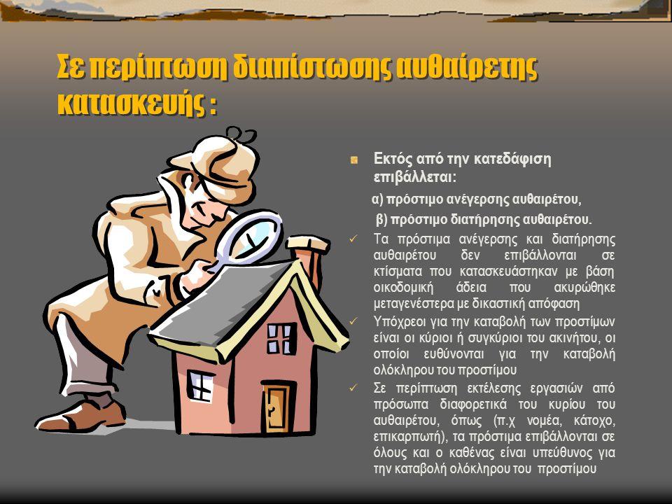 Σε περίπτωση διαπίστωσης αυθαίρετης κατασκευής : Εκτός από την κατεδάφιση επιβάλλεται: α) πρόστιμο ανέγερσης αυθαιρέτου, β) πρόστιμο διατήρησης αυθαιρ