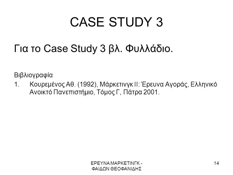 ΕΡΕΥΝΑ ΜΑΡΚΕΤΙΝΓΚ - ΦΑΙΔΩΝ ΘΕΟΦΑΝΙΔΗΣ 14 CASE STUDY 3 Για το Case Study 3 βλ. Φυλλάδιο. Βιβλιογραφία 1.Κουρεμένος Αθ. (1992), Μάρκετινγκ ΙΙ: Έρευνα Αγ