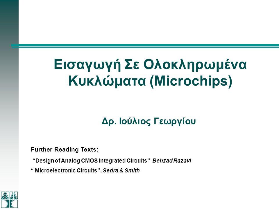 """Εισαγωγή Σε Ολοκληρωμένα Κυκλώματα (Microchips) Δρ. Ιούλιος Γεωργίου Further Reading Texts: """"Design of Analog CMOS Integrated Circuits"""" Behzad Razavi"""