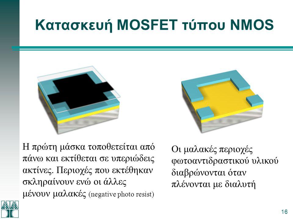 16 Κατασκευή MOSFET τύπου NMOS Η πρώτη μάσκα τοποθετείται από πάνω και εκτίθεται σε υπεριώδεις ακτίνες. Περιοχές που εκτέθηκαν σκληραίνουν ενώ οι άλλε