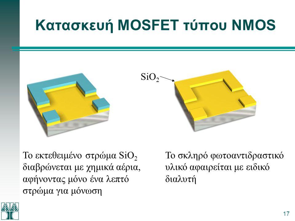 17 Κατασκευή MOSFET τύπου NMOS Το εκτεθειμένο στρώμα SiΟ 2 διαβρώνεται με χημικά αέρια, αφήνοντας μόνο ένα λεπτό στρώμα για μόνωση Το σκληρό φωτοαντιδ