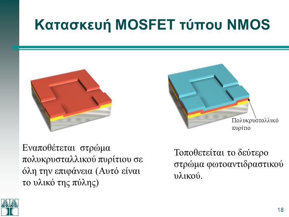 18 Κατασκευή MOSFET τύπου NMOS Εναποθέτεται στρώμα πολυκρυσταλλικού πυρίτιου σε όλη την επιφάνεια (Αυτό είναι το υλικό της πύλης) Τοποθετείται το δεύτ