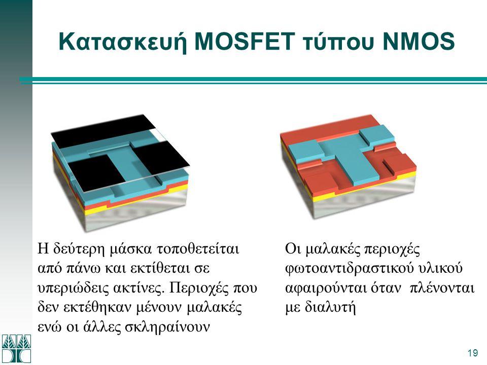 19 Κατασκευή MOSFET τύπου NMOS Η δεύτερη μάσκα τοποθετείται από πάνω και εκτίθεται σε υπεριώδεις ακτίνες. Περιοχές που δεν εκτέθηκαν μένουν μαλακές εν