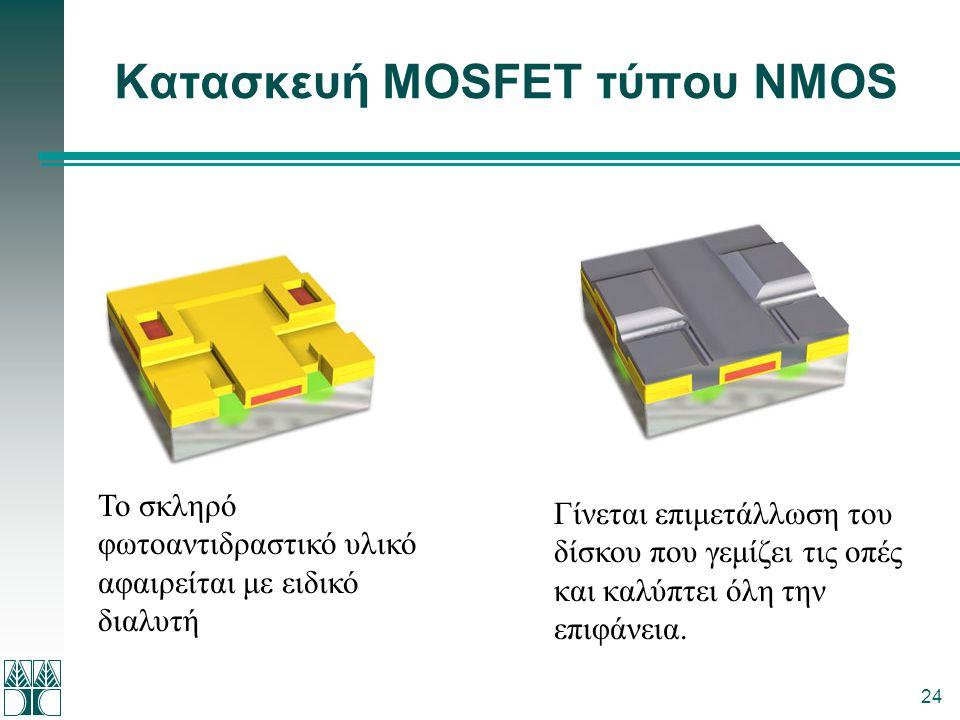 24 Κατασκευή MOSFET τύπου NMOS Το σκληρό φωτοαντιδραστικό υλικό αφαιρείται με ειδικό διαλυτή Γίνεται επιμετάλλωση του δίσκου που γεμίζει τις οπές και