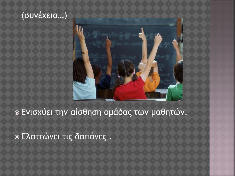 (συνέχεια…)  Ενισχύει την αίσθηση ομάδας των μαθητών.  Ελαττώνει τις δαπάνες.