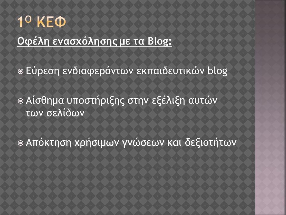 Οφέλη ενασχόλησης με τα Blog:  Εύρεση ενδιαφερόντων εκπαιδευτικών blog  Αίσθημα υποστήριξης στην εξέλιξη αυτών των σελίδων  Απόκτηση χρήσιμων γνώσεων και δεξιοτήτων