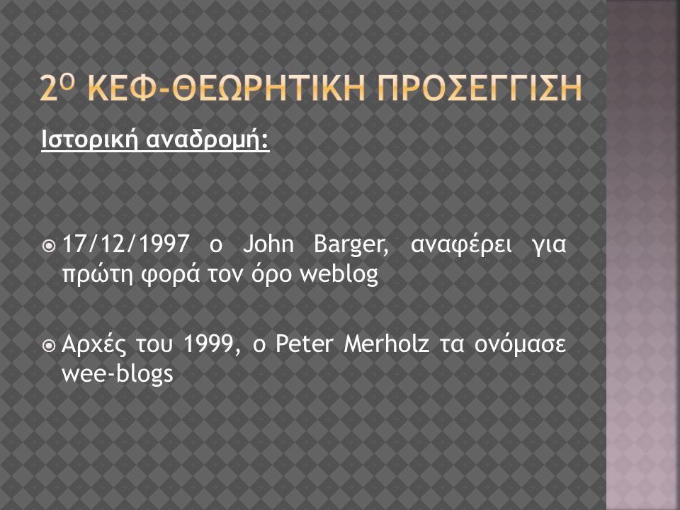 Ιστορική αναδρομή:  17/12/1997 o John Barger, αναφέρει για πρώτη φορά τον όρο weblog  Aρχές του 1999, ο Peter Merholz τα ονόμασε wee-blogs