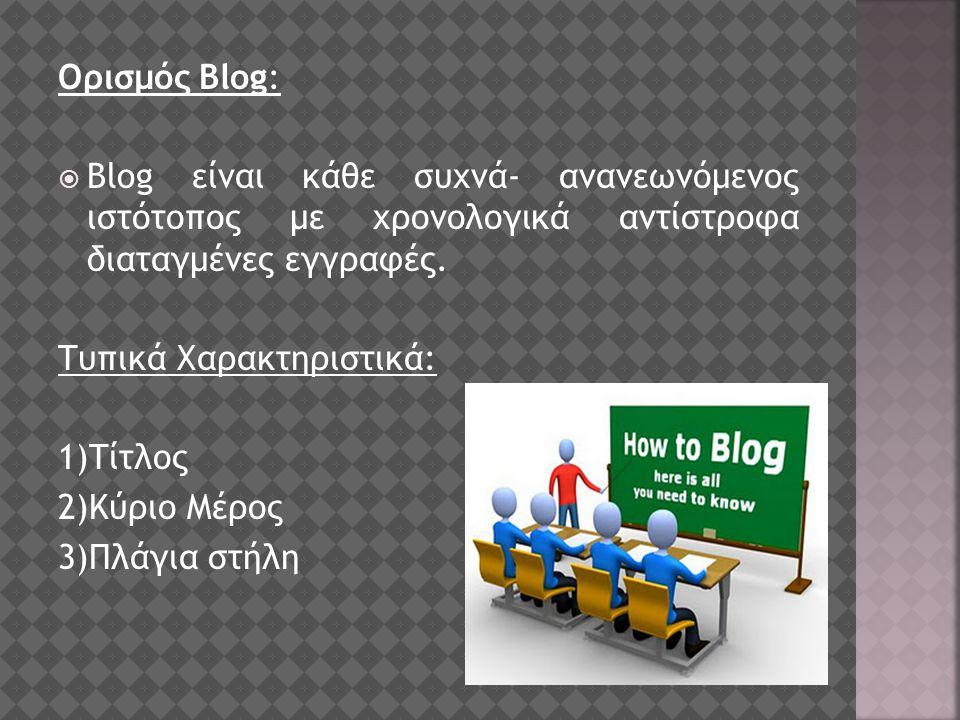 Ορισμός Blog:  Blog είναι κάθε συχνά- ανανεωνόμενος ιστότοπος με χρονολογικά αντίστροφα διαταγμένες εγγραφές.