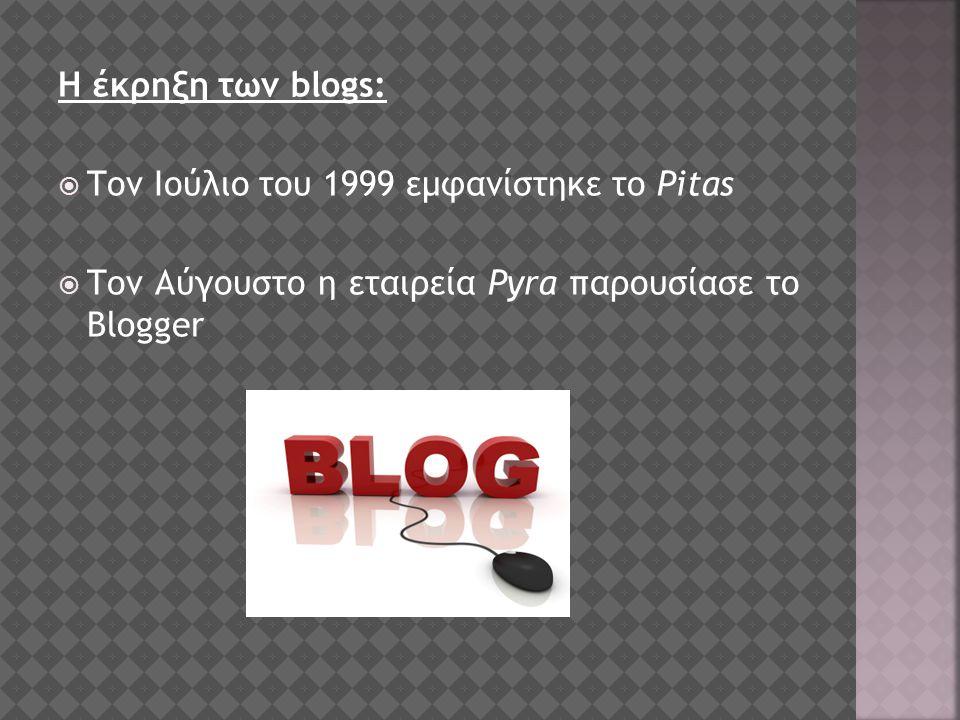 Η έκρηξη των blogs:  Τον Ιούλιο του 1999 εμφανίστηκε το Pitas  Τον Αύγουστο η εταιρεία Pyra παρουσίασε το Blogger