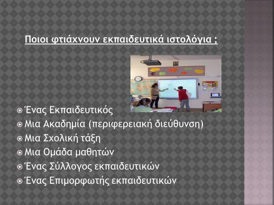 Ποιοι φτιάχνουν εκπαιδευτικά ιστολόγια ;  Ένας Εκπαιδευτικός  Μια Ακαδημία (περιφερειακή διεύθυνση)  Μια Σχολική τάξη  Μια Ομάδα μαθητών  Ένας Σύλλογος εκπαιδευτικών  Ένας Επιμορφωτής εκπαιδευτικών