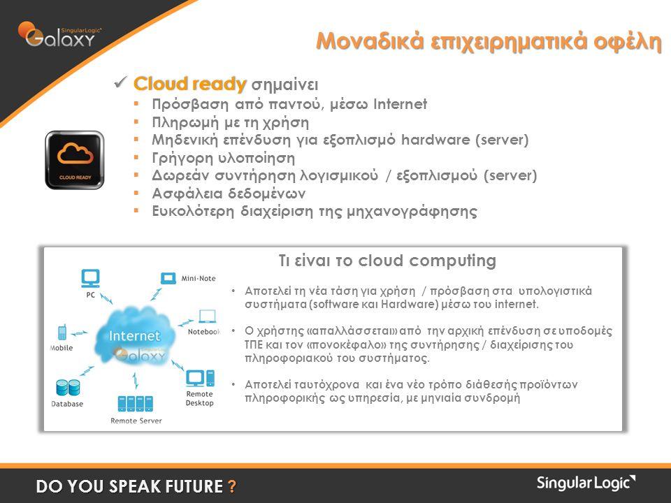  Cloud ready  Cloud ready σημαίνει  Πρόσβαση από παντού, μέσω Internet  Πληρωμή με τη χρήση  Μηδενική επένδυση για εξοπλισμό hardware (server)  Γρήγορη υλοποίηση  Δωρεάν συντήρηση λογισμικού / εξοπλισμού (server)  Ασφάλεια δεδομένων  Ευκολότερη διαχείριση της μηχανογράφησης Μοναδικά επιχειρηματικά οφέλη DO YOU SPEAK FUTURE .