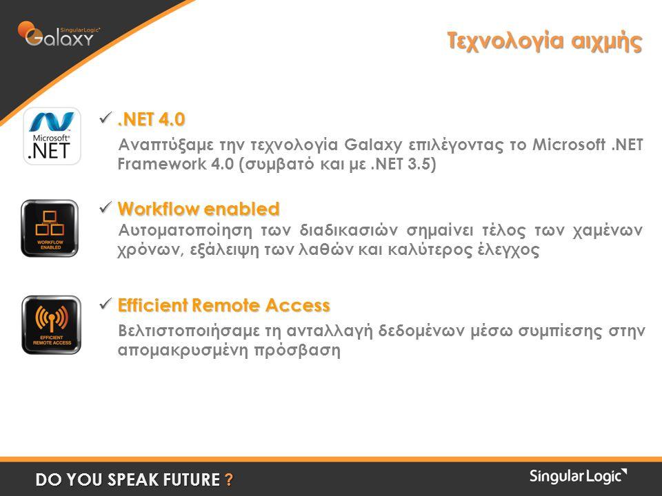 Τεχνολογία αιχμής .NET 4.0 Αναπτύξαμε την τεχνολογία Galaxy επιλέγοντας το Microsoft.NET Framework 4.0 (συμβατό και με.NET 3.5)  Workflow enabled Αυτοματοποίηση των διαδικασιών σημαίνει τέλος των χαμένων χρόνων, εξάλειψη των λαθών και καλύτερος έλεγχος  Efficient Remote Access Βελτιστοποιήσαμε τη ανταλλαγή δεδομένων μέσω συμπίεσης στην απομακρυσμένη πρόσβαση DO YOU SPEAK FUTURE