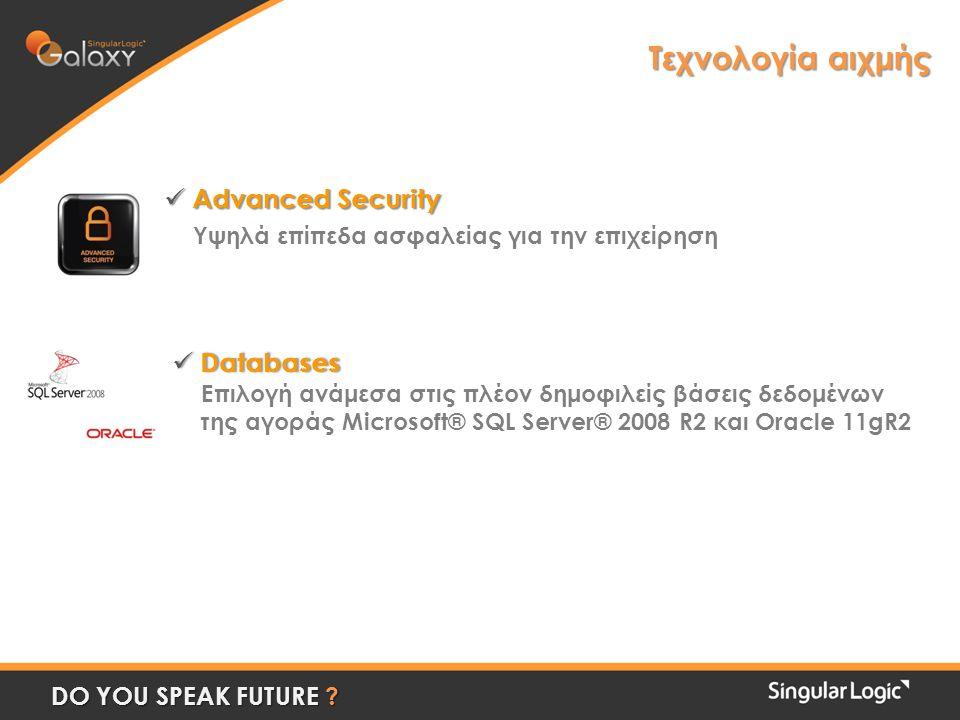  Advanced Security Υψηλά επίπεδα ασφαλείας για την επιχείρηση  Databases Eπιλογή ανάμεσα στις πλέον δημοφιλείς βάσεις δεδομένων της αγοράς Microsoft® SQL Server® 2008 R2 και Oracle 11gR2 Τεχνολογία αιχμής DO YOU SPEAK FUTURE
