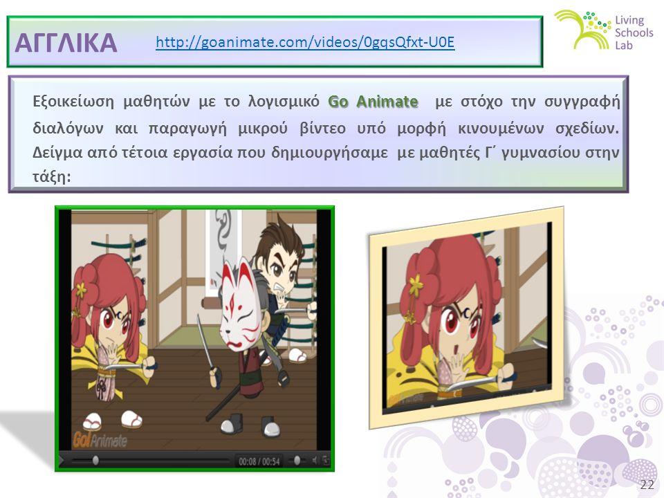 22 ΑΓΓΛΙΚΑ http://goanimate.com/videos/0gqsQfxt-U0E Go Animate Εξοικείωση μαθητών με το λογισμικό Go Animate με στόχο την συγγραφή διαλόγων και παραγωγή μικρού βίντεο υπό μορφή κινουμένων σχεδίων.