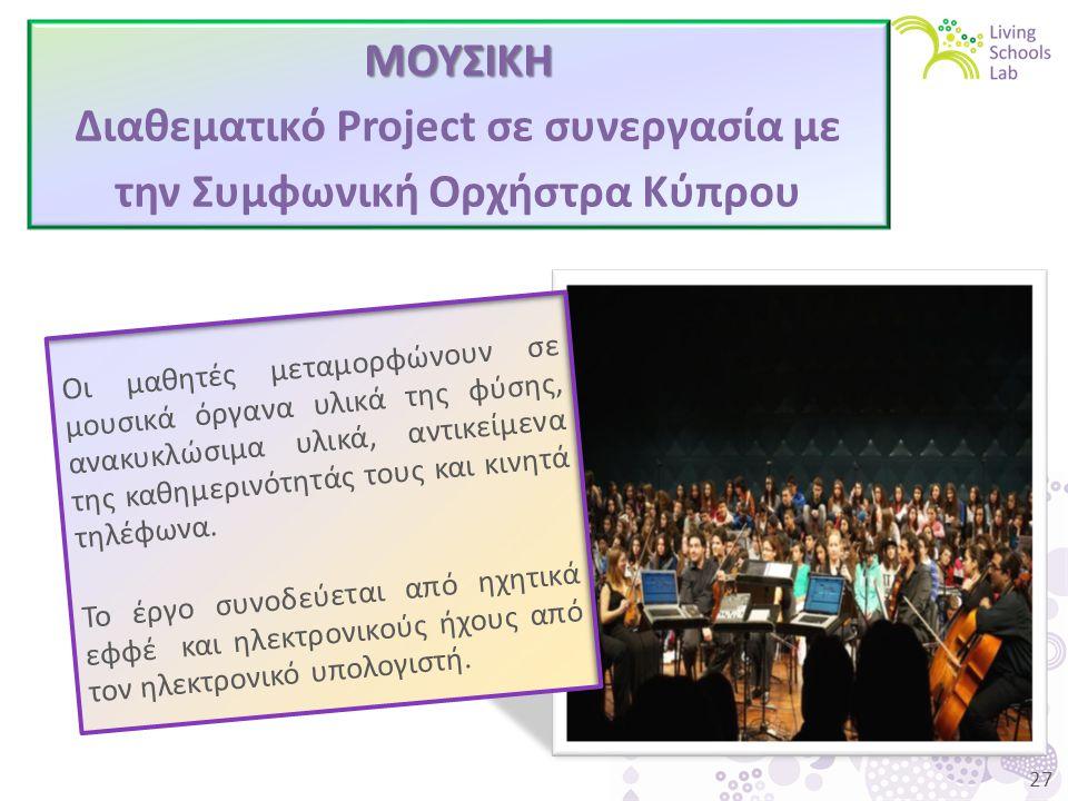 27 ΜΟΥΣΙΚΗ Διαθεματικό Project σε συνεργασία με την Συμφωνική Ορχήστρα Κύπρου Οι μαθητές μεταμορφώνουν σε μουσικά όργανα υλικά της φύσης, ανακυκλώσιμα υλικά, αντικείμενα της καθημερινότητάς τους και κινητά τηλέφωνα.