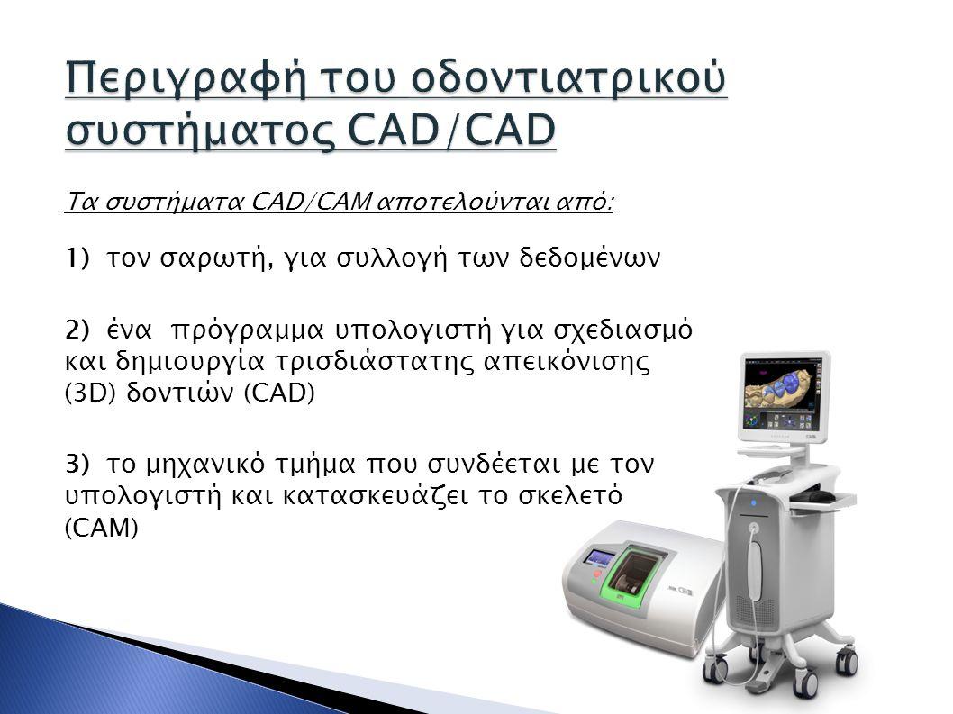 Τα συστήματα CAD/CAM αποτελούνται από: 1) τον σαρωτή, για συλλογή των δεδομένων 2) ένα πρόγραμμα υπολογιστή για σχεδιασμό και δημιουργία τρισδιάστατης