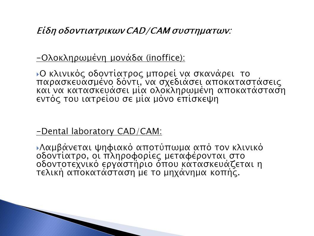 Είδη οδοντιατρικων CAD/CAM συστηματων: -Ολοκληρωμένη μονάδα (inoffice):  Ο κλινικός οδοντίατρος μπορεί να σκανάρει το παρασκευασμένο δόντι, να σχεδιά