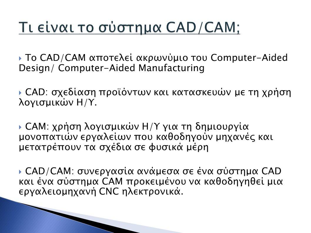  Το CAD/CAM αποτελεί ακρωνύμιο του Computer-Aided Design/ Computer-Aided Manufacturing  CAD: σχεδίαση προϊόντων και κατασκευών με τη χρήση λογισμικώ