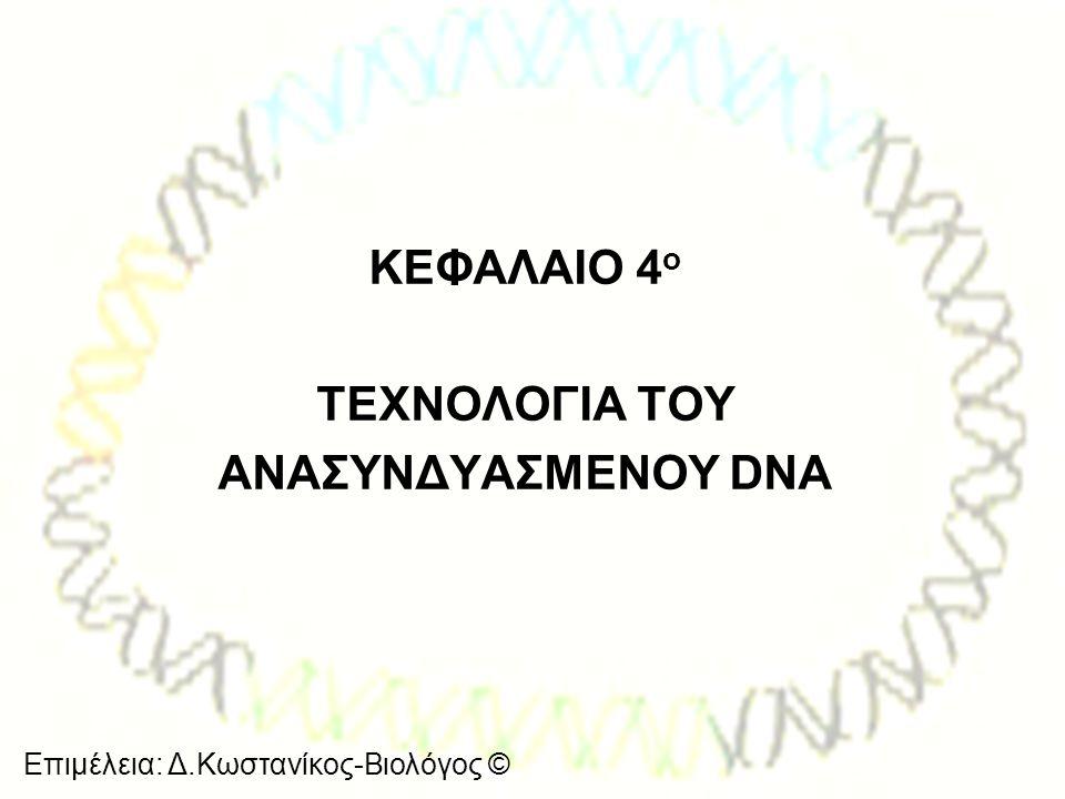 Επιμέλεια: Δ.Κωστανίκος-Βιολόγος © ΚΕΦΑΛΑΙΟ 4 ο ΤΕΧΝΟΛΟΓΙΑ ΤΟΥ ΑΝΑΣΥΝΔΥΑΣΜΕΝΟΥ DNA