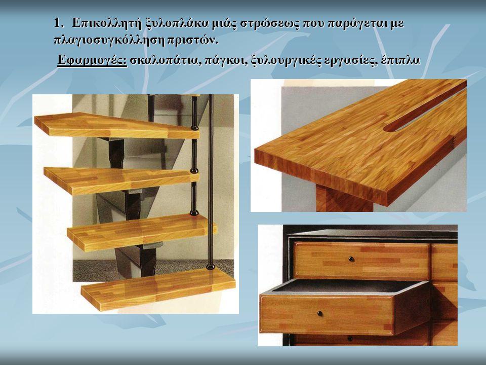 1. Επικολλητή ξυλοπλάκα μιάς στρώσεως που παράγεται με πλαγιοσυγκόλληση πριστών. Εφαρμογές: σκαλοπάτια, πάγκοι, ξυλουργικές εργασίες, έπιπλα