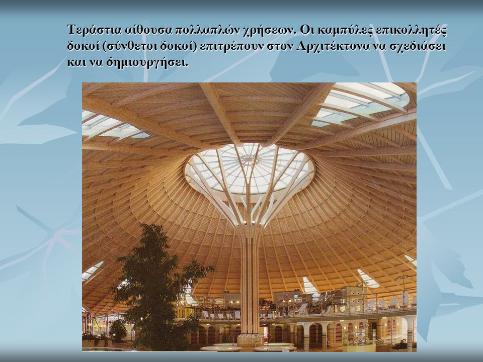 Τεράστια αίθουσα πολλαπλών χρήσεων. Οι καμπύλες επικολλητές δοκοί (σύνθετοι δοκοί) επιτρέπουν στον Αρχιτέκτονα να σχεδιάσει και να δημιουργήσει.