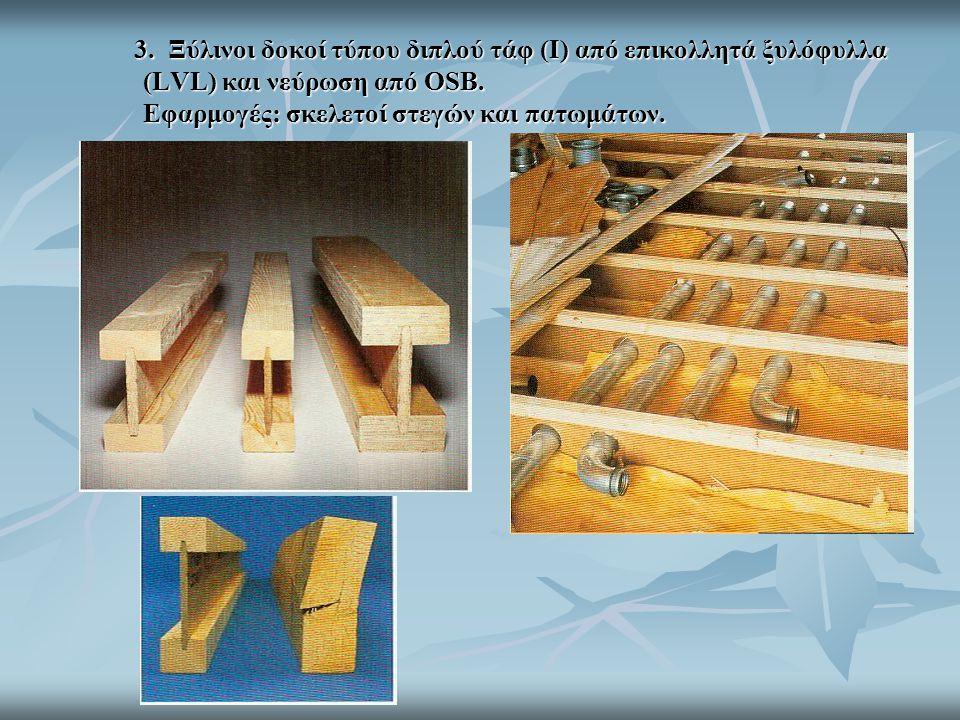 3. Ξύλινοι δοκοί τύπου διπλού τάφ (I) από επικολλητά ξυλόφυλλα (LVL) και νεύρωση από OSB. Εφαρμογές: σκελετοί στεγών και πατωμάτων.