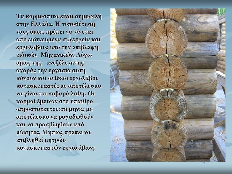 Τα κορμόσπιτα είναι δημοφιλή στην Ελλάδα. Η τοποθέτησή τους όμως πρέπει να γίνεται από ειδικευμένα συνεργεία και εργολάβους υπο την επίβλεψη ειδικών Μ