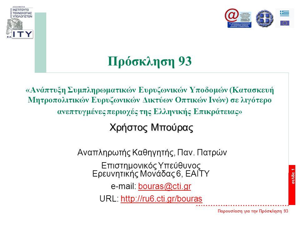 Παρουσίαση για την Πρόσκληση 93 σελίδα 1 Πρόσκληση 93 «Ανάπτυξη Συμπληρωματικών Ευρυζωνικών Υποδομών (Κατασκευή Μητροπολιτικών Ευρυζωνικών Δικτύων Οπτικών Ινών) σε λιγότερο ανεπτυγμένες περιοχές της Ελληνικής Επικράτειας» Χρήστος Μπούρας Αναπληρωτής Καθηγητής, Παν.