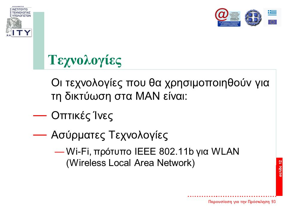 Παρουσίαση για την Πρόσκληση 93 σελίδα 12 Τεχνολογίες Οι τεχνολογίες που θα χρησιμοποιηθούν για τη δικτύωση στα ΜΑΝ είναι: — Οπτικές Ίνες — Ασύρματες Τεχνολογίες —Wi-Fi, πρότυπο ΙΕΕΕ 802.11b για WLAN (Wireless Local Area Network)
