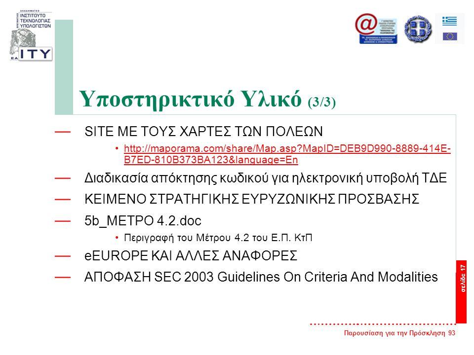Παρουσίαση για την Πρόσκληση 93 σελίδα 17 Υποστηρικτικό Υλικό (3/3) — SITE ΜΕ ΤΟΥΣ ΧΑΡΤΕΣ ΤΩΝ ΠΟΛΕΩΝ •http://maporama.com/share/Map.asp?MapID=DEB9D990-8889-414E- B7ED-810B373BA123&language=Enhttp://maporama.com/share/Map.asp?MapID=DEB9D990-8889-414E- B7ED-810B373BA123&language=En — Διαδικασία απόκτησης κωδικού για ηλεκτρονική υποβολή ΤΔΕ — ΚΕΙΜΕΝΟ ΣΤΡΑΤΗΓΙΚΗΣ ΕΥΡΥΖΩΝΙΚΗΣ ΠΡΟΣΒΑΣΗΣ — 5b_ΜΕΤΡΟ 4.2.doc •Περιγραφή του Μέτρου 4.2 του Ε.Π.