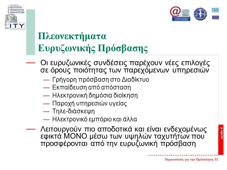 Παρουσίαση για την Πρόσκληση 93 σελίδα 6 Πλεονεκτήματα Ευρυζωνικής Πρόσβασης — Οι ευρυζωνικές συνδέσεις παρέχουν νέες επιλογές σε όρους ποιότητας των παρεχόμενων υπηρεσιών —Γρήγορη πρόσβαση στο Διαδίκτυο —Εκπαίδευση από απόσταση —Ηλεκτρονική δημόσια διοίκηση —Παροχή υπηρεσιών υγείας —Τηλε-διάσκεψη —Ηλεκτρονικό εμπόριο και άλλα — Λειτουργούν πιο αποδοτικά και είναι ενδεχομένως εφικτά ΜΟΝΟ μέσω των υψηλών ταχυτήτων που προσφέρονται από την ευρυζωνική πρόσβαση