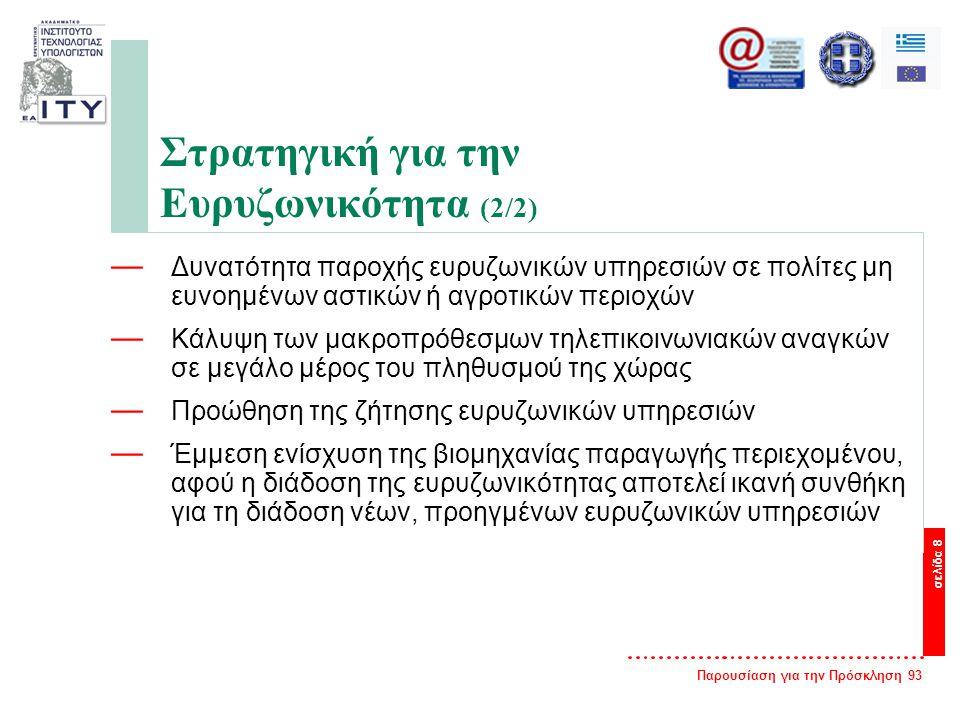 Παρουσίαση για την Πρόσκληση 93 σελίδα 8 Στρατηγική για την Ευρυζωνικότητα (2/2) — Δυνατότητα παροχής ευρυζωνικών υπηρεσιών σε πολίτες μη ευνοημένων αστικών ή αγροτικών περιοχών — Κάλυψη των μακροπρόθεσμων τηλεπικοινωνιακών αναγκών σε μεγάλο μέρος του πληθυσμού της χώρας — Προώθηση της ζήτησης ευρυζωνικών υπηρεσιών — Έμμεση ενίσχυση της βιομηχανίας παραγωγής περιεχομένου, αφού η διάδοση της ευρυζωνικότητας αποτελεί ικανή συνθήκη για τη διάδοση νέων, προηγμένων ευρυζωνικών υπηρεσιών