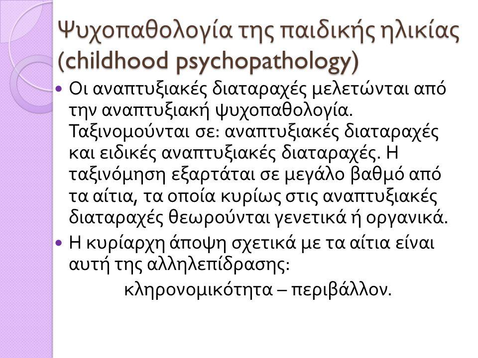 Ψυχοπαθολογία της παιδικής ηλικίας (childhood psychopathology)  Οι αναπτυξιακές διαταραχές μελετώνται από την αναπτυξιακή ψυχοπαθολογία. Ταξινομούντα