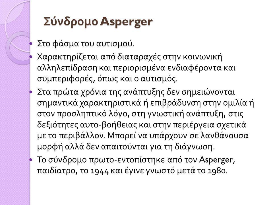 Σύνδρομο Asperger Σύνδρομο Asperger  Στο φάσμα του αυτισμού.  Χαρακτηρίζεται από διαταραχές στην κοινωνική αλληλεπίδραση και περιορισμένα ενδιαφέρον