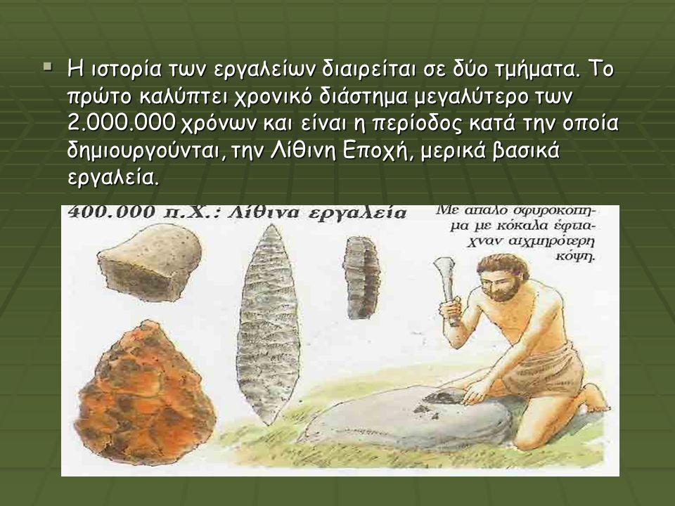  Η ιστορία των εργαλείων διαιρείται σε δύο τμήματα. Το πρώτο καλύπτει χρονικό διάστημα μεγαλύτερο των 2.000.000 χρόνων και είναι η περίοδος κατά την
