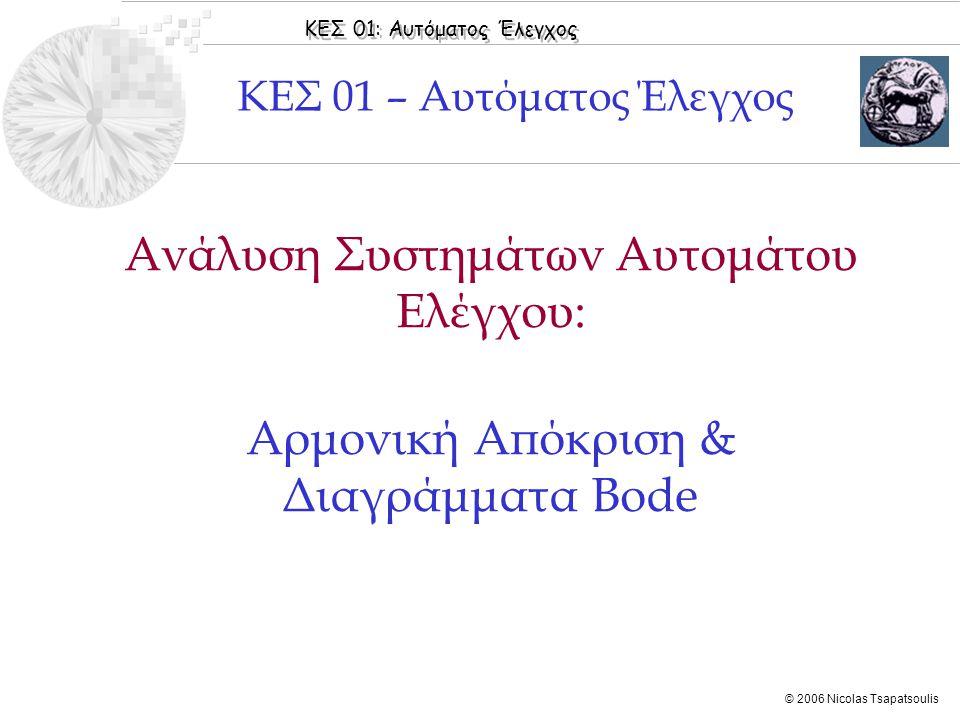 ΚΕΣ 01: Αυτόματος Έλεγχος © 2006 Nicolas Tsapatsoulis Ανάλυση Συστημάτων Αυτομάτου Ελέγχου: Αρμονική Απόκριση & Διαγράμματα Bode ΚΕΣ 01 – Αυτόματος Έλ