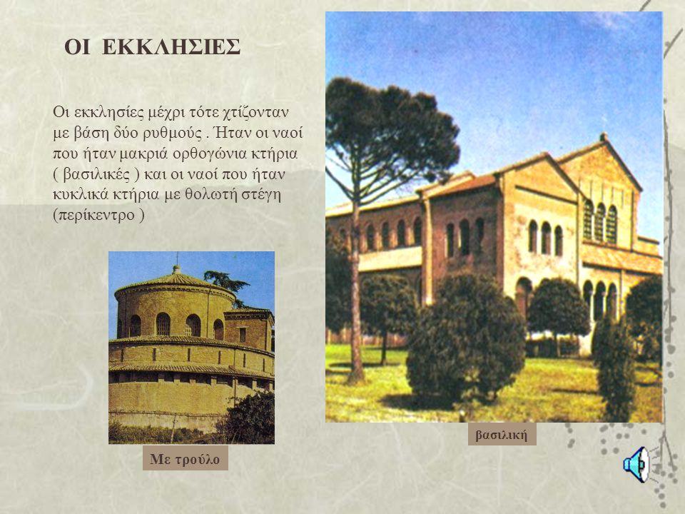 ΟΙ ΕΚΚΛΗΣΙΕΣ Οι εκκλησίες μέχρι τότε χτίζονταν με βάση δύο ρυθμούς. Ήταν οι ναοί που ήταν μακριά ορθογώνια κτήρια ( βασιλικές ) και οι ναοί που ήταν κ