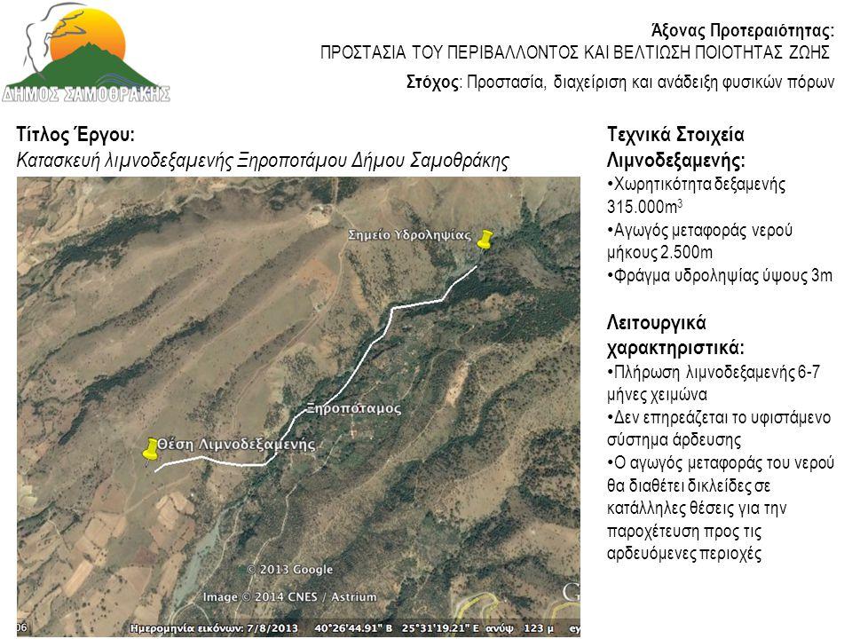 Τίτλος Έργου: Κατασκευή αρδευτικού δικτύου Ξηροποτάμου Δήμου Σαμοθράκης Κατάσταση: • Υπογράφηκε Σύμβαση Κατασκευής την 14/11/2013 • Η κατασκευή του έργου αναμένεται να ξεκινήσει τον Απρίλιο του 2014 Προϋπολογισμός Έργου: 800.000,00 € (εκτελείται από Περιφέρεια ΑΜΘ ) Υλοποιημένες Ενέργειες: • Αντίστοιχα με κατασκευή λιμνοδεξαμενής Άξονας Προτεραιότητας: ΠΡΟΣΤΑΣΙΑ ΤΟΥ ΠΕΡΙΒΑΛΛΟΝΤΟΣ ΚΑΙ ΒΕΛΤΙΩΣΗ ΠΟΙΟΤΗΤΑΣ ΖΩΗΣ Στόχος : Προστασία, διαχείριση και ανάδειξη φυσικών πόρων Φορέας Χρηματοδότησης: Π.Α.Α.