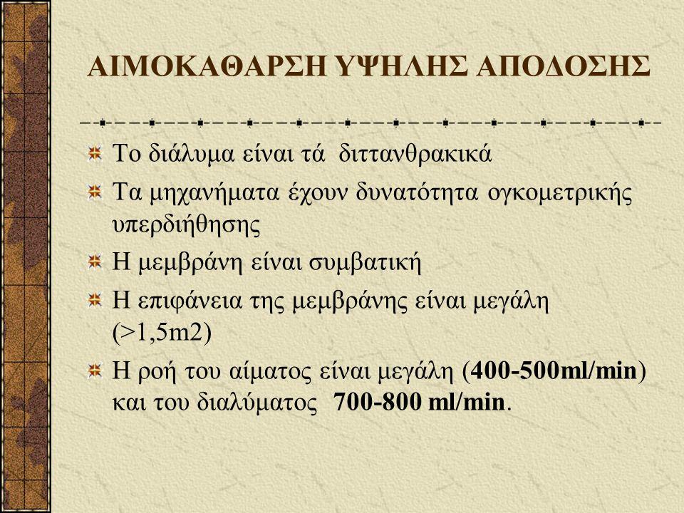 ΑΙΜΟΚΑΘΑΡΣΗ ΥΨΗΛΗΣ ΑΠΟΔΟΣΗΣ Το διάλυμα είναι τά διττανθρακικά Τα μηχανήματα έχουν δυνατότητα ογκομετρικής υπερδιήθησης Η μεμβράνη είναι συμβατική Η επιφάνεια της μεμβράνης είναι μεγάλη (>1,5m2) Η ροή του αίματος είναι μεγάλη (400-500ml/min) και του διαλύματος 700-800 ml/min.