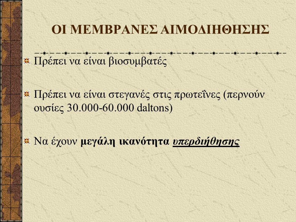 ΟΙ ΜΕΜΒΡΑΝΕΣ ΑΙΜΟΔΙΗΘΗΣΗΣ Πρέπει να είναι βιοσυμβατές Πρέπει να είναι στεγανές στις πρωτεΐνες (περνούν ουσίες 30.000-60.000 daltons) Να έχουν μεγάλη ι