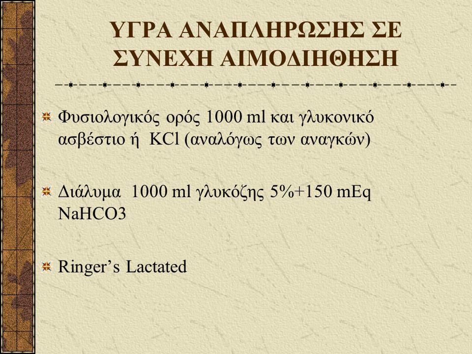 ΥΓΡΑ ΑΝΑΠΛΗΡΩΣΗΣ ΣΕ ΣΥΝΕΧΗ ΑΙΜΟΔΙΗΘΗΣΗ Φυσιολογικός ορός 1000 ml και γλυκονικό ασβέστιο ή ΚCl (αναλόγως των αναγκών) Διάλυμα 1000 ml γλυκόζης 5%+150 mEq NaHCO3 Ringer's Lactated