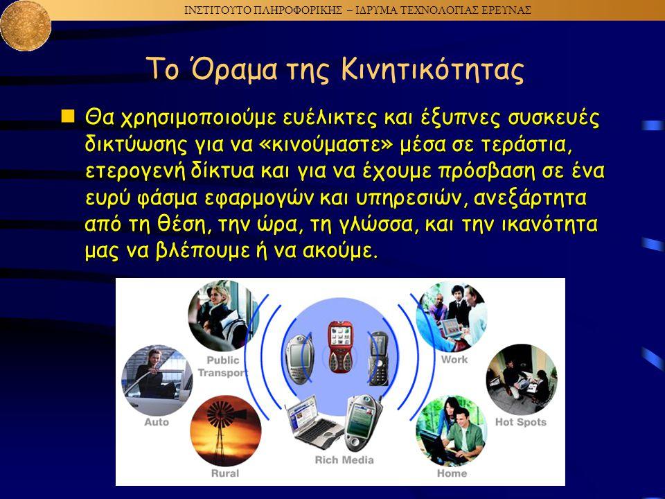 ΙΝΣΤΙΤΟΥΤΟ ΠΛΗΡΟΦΟΡΙΚΗΣ – ΙΔΡΥΜΑ ΤΕΧΝΟΛΟΓΙΑΣ ΕΡΕΥΝΑΣ Το Όραμα της Κινητικότητας  Θα χρησιμοποιούμε ευέλικτες και έξυπνες συσκευές δικτύωσης για να «κινούμαστε» μέσα σε τεράστια, ετερογενή δίκτυα και για να έχουμε πρόσβαση σε ένα ευρύ φάσμα εφαρμογών και υπηρεσιών, ανεξάρτητα από τη θέση, την ώρα, τη γλώσσα, και την ικανότητα μας να βλέπουμε ή να ακούμε.