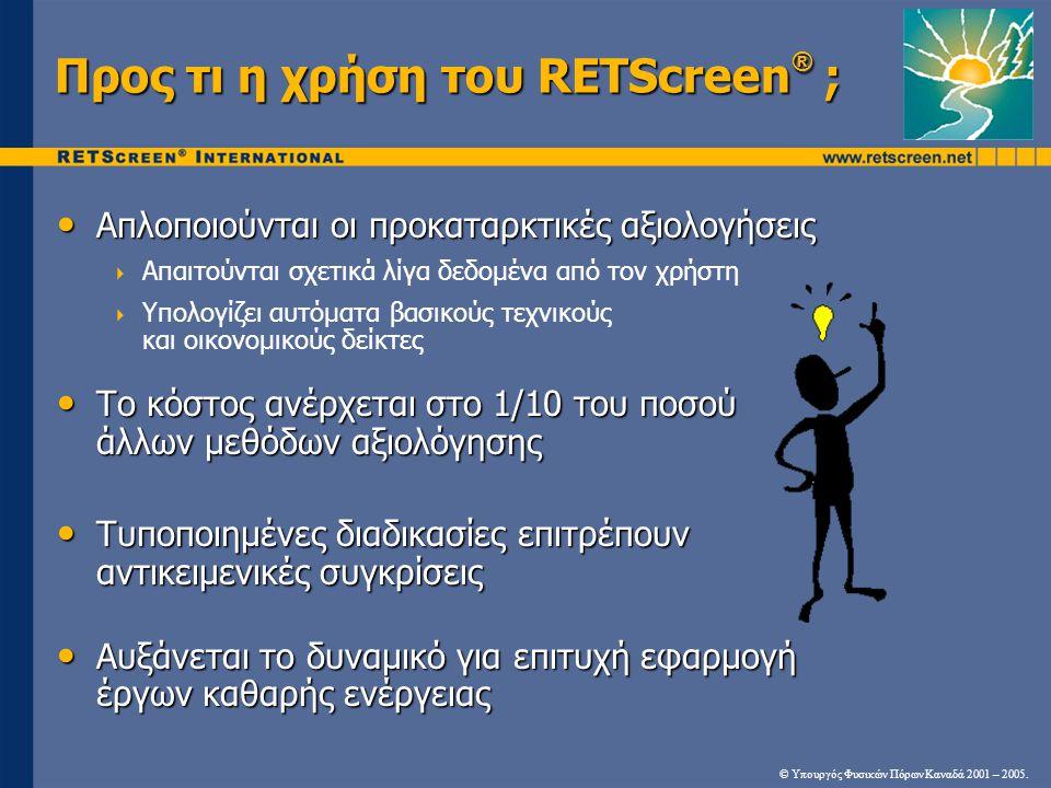 Προς τι η χρήση του RETScreen ® ; • Απλοποιούνται οι προκαταρκτικές αξιολογήσεις  Απαιτούνται σχετικά λίγα δεδομένα από τον χρήστη  Υπολογίζει αυτόμ