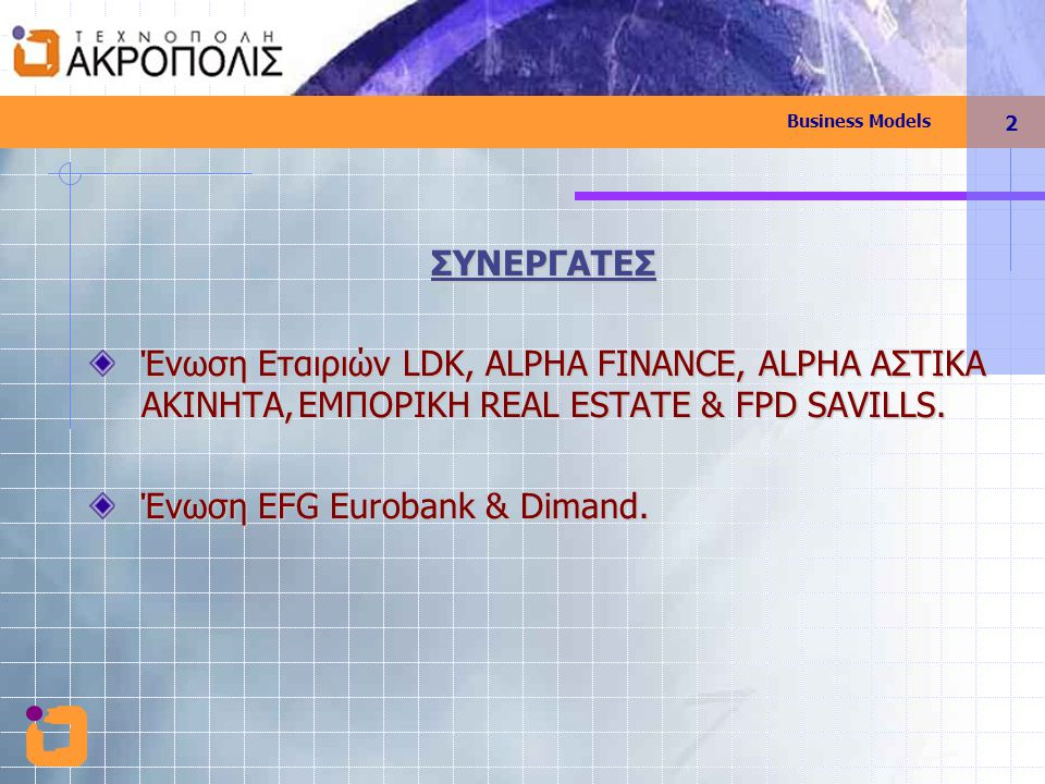 Business Models 2 ΣΥΝΕΡΓΑΤΕΣ Ένωση Εταιριών LDK, ALPHA FINANCE, ALPHA ΑΣΤΙΚΑ ΑΚΙΝΗΤΑ,ΕΜΠΟΡΙΚΗ REAL ESTATE & FPD SAVILLS. Ένωση EFG Eurobank & Dimand.