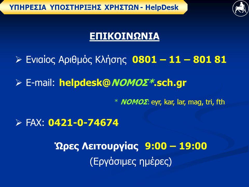 ΥΠΗΡΕΣΙΑ ΥΠΟΣΤΗΡΙΞΗΣ ΧΡΗΣΤΩΝ - ΗelpDesk ΕΠΙΚΟΙΝΩΝΙΑ  Ενιαίος Αριθμός Κλήσης 0801 – 11 – 801 81  E-mail: helpdesk@ΝΟΜΟΣ*.sch.gr * ΝΟΜΟΣ: eyr, kar, lar, mag, tri, fth  FAX: 0421-0-74674 Ώρες Λειτουργίας 9:00 – 19:00 (Εργάσιμες ημέρες)