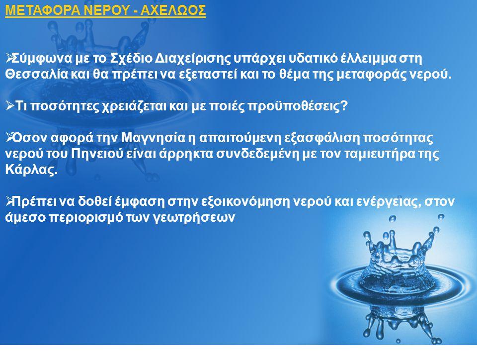 ΜΕΤΑΦΟΡΑ ΝΕΡΟΥ - ΑΧΕΛΩΟΣ  Σύμφωνα με το Σχέδιο Διαχείρισης υπάρχει υδατικό έλλειμμα στη Θεσσαλία και θα πρέπει να εξεταστεί και το θέμα της μεταφοράς νερού.