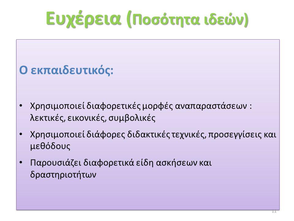 Ευχέρεια ( Ποσότητα ιδεών) Ο εκπαιδευτικός: • Χρησιμοποιεί διαφορετικές μορφές αναπαραστάσεων : λεκτικές, εικονικές, συμβολικές • Χρησιμοποιεί διάφορε
