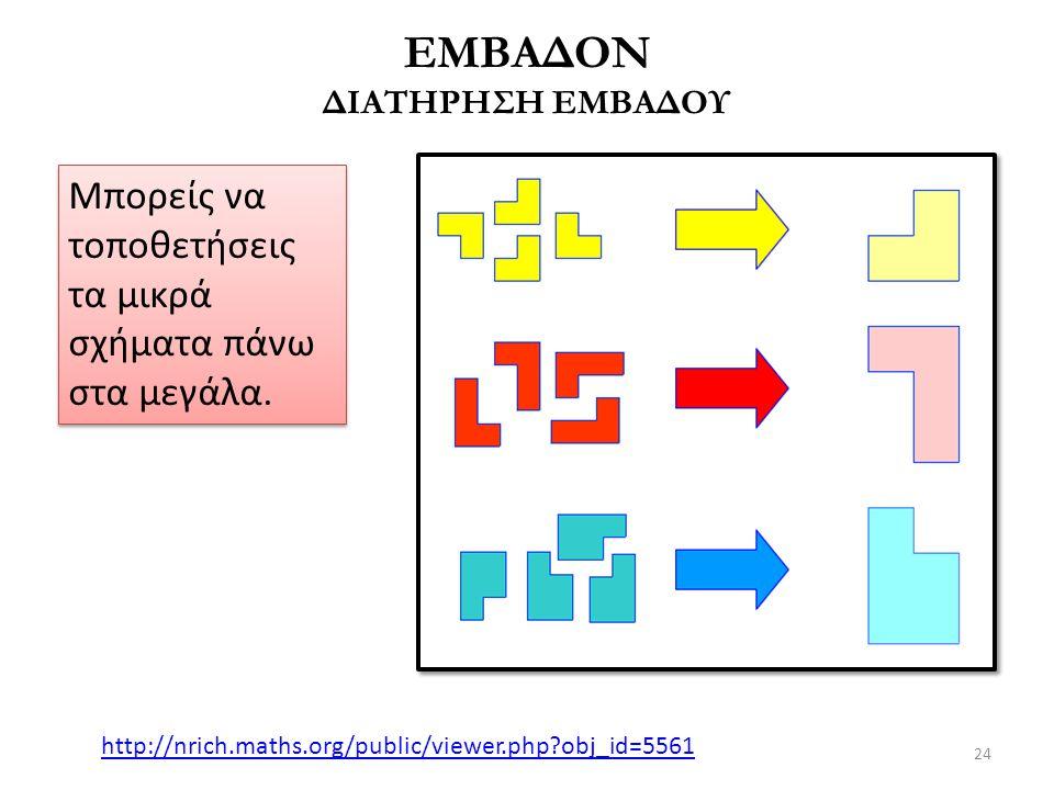 ΕΜΒΑΔΟΝ ΔΙΑΤΗΡΗΣΗ ΕΜΒΑΔΟΥ 24 Μπορείς να τοποθετήσεις τα μικρά σχήματα πάνω στα μεγάλα. http://nrich.maths.org/public/viewer.php?obj_id=5561