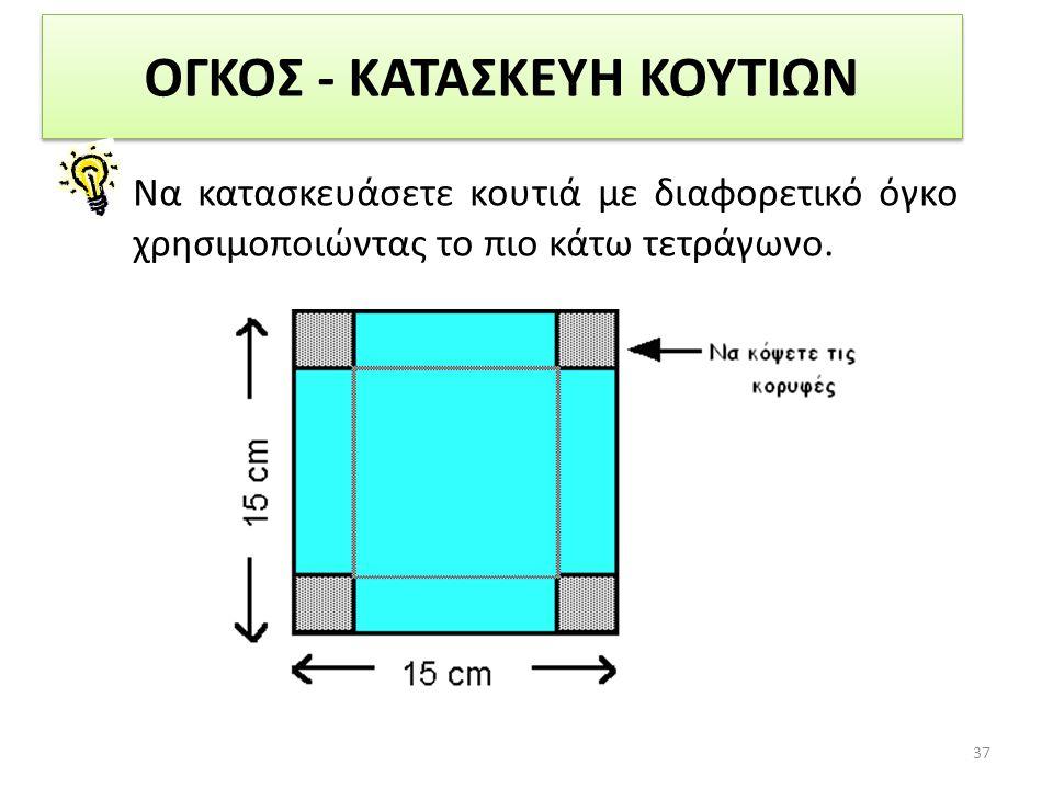 ΟΓΚΟΣ - ΚΑΤΑΣΚΕΥΗ ΚΟΥΤΙΩΝ Να κατασκευάσετε κουτιά με διαφορετικό όγκο χρησιμοποιώντας το πιο κάτω τετράγωνο. 37